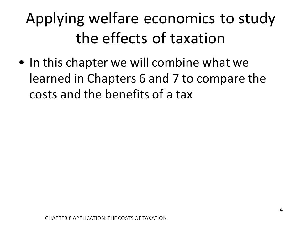Applying welfare economics to study the effects of taxation In this chapter we will combine what we learned in Chapters 6 and 7 to compare the costs and the benefits of a tax CHAPTER 8 APPLICATION: THE COSTS OF TAXATION 4