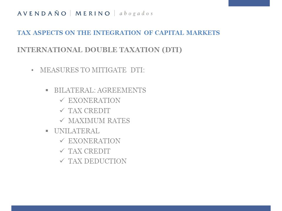 TAX ASPECTS ON THE INTEGRATION OF CAPITAL MARKETS INTERNATIONAL DOUBLE TAXATION (DTI) MEASURES TO MITIGATE DTI:  BILATERAL: AGREEMENTS EXONERATION TAX CREDIT MAXIMUM RATES  UNILATERAL EXONERATION TAX CREDIT TAX DEDUCTION