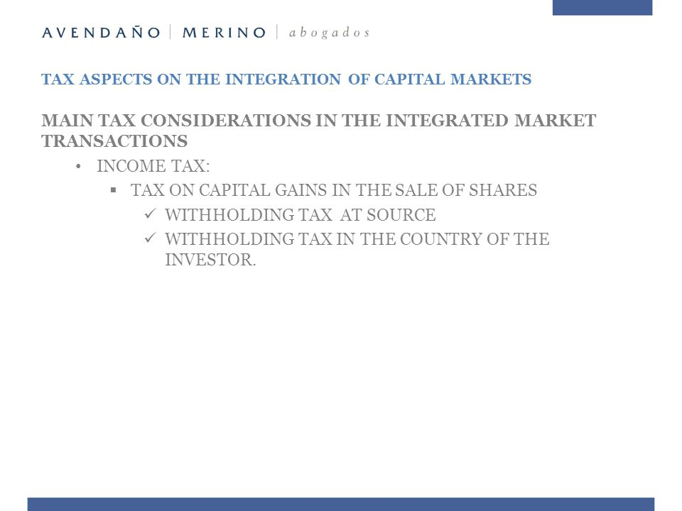 MAIN TAX CONSIDERATIONS IN THE INTEGRATED MARKET TRANSACTIONS INCOME TAX:  TAX ON CAPITAL GAINS IN THE SALE OF SHARES WITHHOLDING TAX AT SOURCE WITHHOLDING TAX IN THE COUNTRY OF THE INVESTOR.