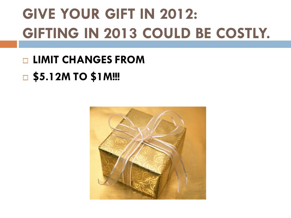 GIVE YOUR GIFT IN 2012: GIFTING IN 2013 COULD BE COSTLY.  LIMIT CHANGES FROM  $5.12M TO $1M!!!