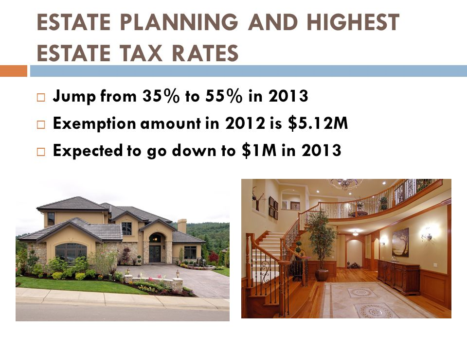 ESTATE PLANNING AND HIGHEST ESTATE TAX RATES  Jump from 35% to 55% in 2013  Exemption amount in 2012 is $5.12M  Expected to go down to $1M in 2013