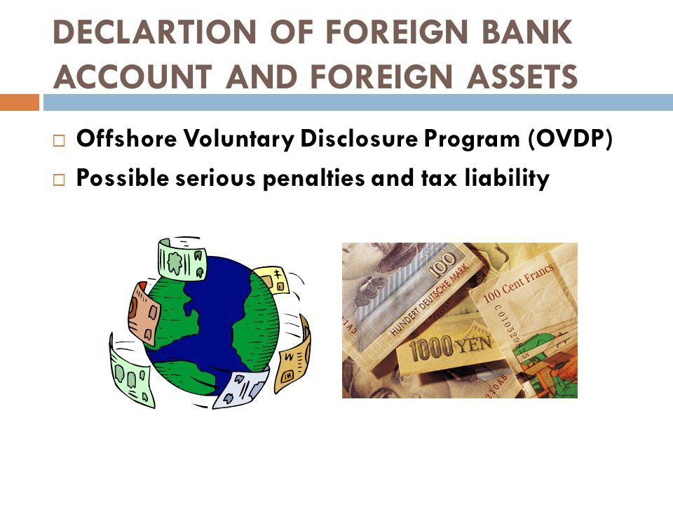 DECLARTION OF FOREIGN BANK ACCOUNT AND FOREIGN ASSETS  Offshore Voluntary Disclosure Program (OVDP)  Possible serious penalties and tax liability