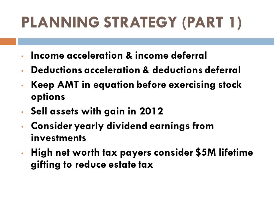 PLANNING STRATEGY (PART 1) Income acceleration & income deferral Deductions acceleration & deductions deferral Keep AMT in equation before exercising stock options Sell assets with gain in 2012 Consider yearly dividend earnings from investments High net worth tax payers consider $5M lifetime gifting to reduce estate tax