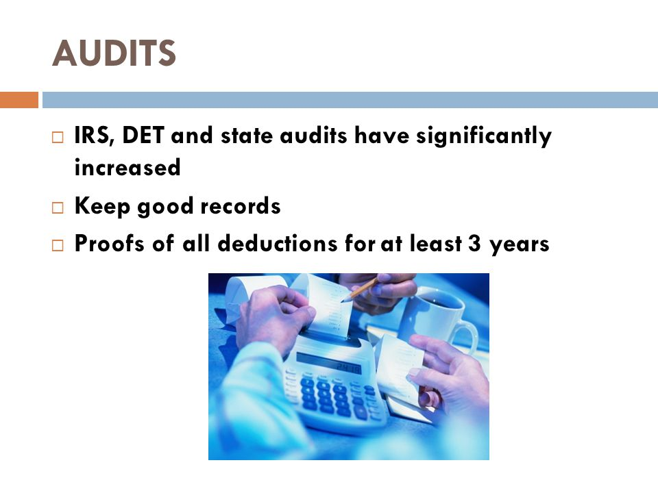 AUDITS  IRS, DET and state audits have significantly increased  Keep good records  Proofs of all deductions for at least 3 years