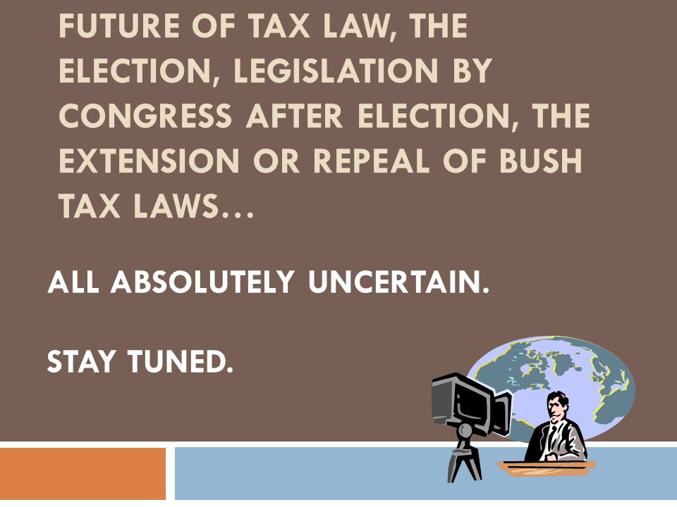 FUTURE OF TAX LAW, THE ELECTION, LEGISLATION BY CONGRESS AFTER ELECTION, THE EXTENSION OR REPEAL OF BUSH TAX LAWS… ALL ABSOLUTELY UNCERTAIN.