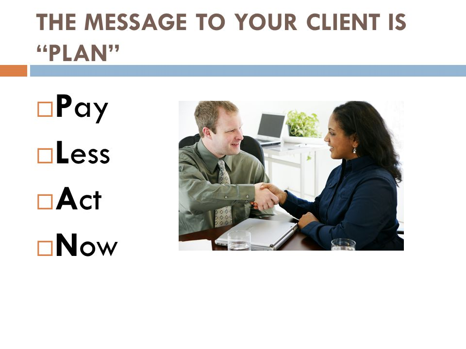 THE MESSAGE TO YOUR CLIENT IS PLAN  Pay  Less  Act  Now