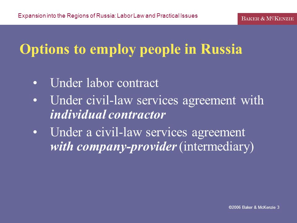 Expansion into the Regions of Russia: Labor Law and Practical Issues ©2006 Baker & McKenzie 3 Options to employ people in Russia Under labor contract Under civil-law services agreement with individual contractor Under a civil-law services agreement with company-provider (intermediary)