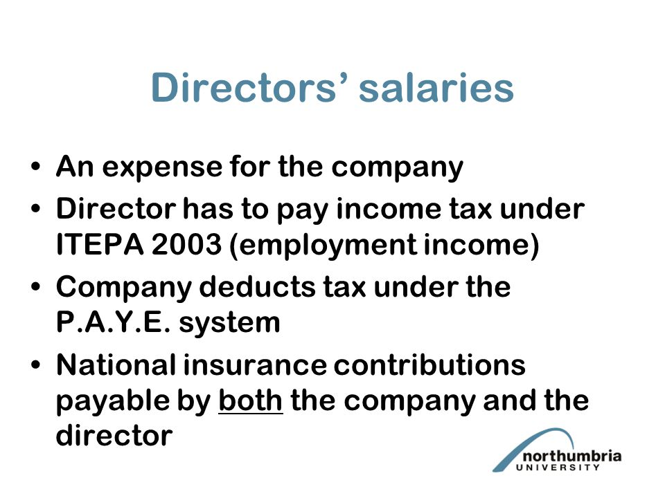 Directors' salaries An expense for the company Director has to pay income tax under ITEPA 2003 (employment income) Company deducts tax under the P.A.Y.E.