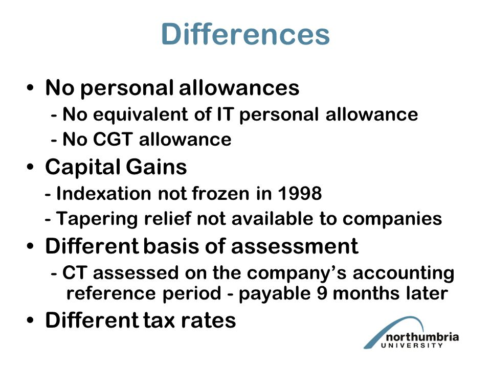 Differences No personal allowances - No equivalent of IT personal allowance - No CGT allowance Capital Gains - Indexation not frozen in 1998 - Tapering relief not available to companies Different basis of assessment - CT assessed on the company's accounting reference period - payable 9 months later Different tax rates