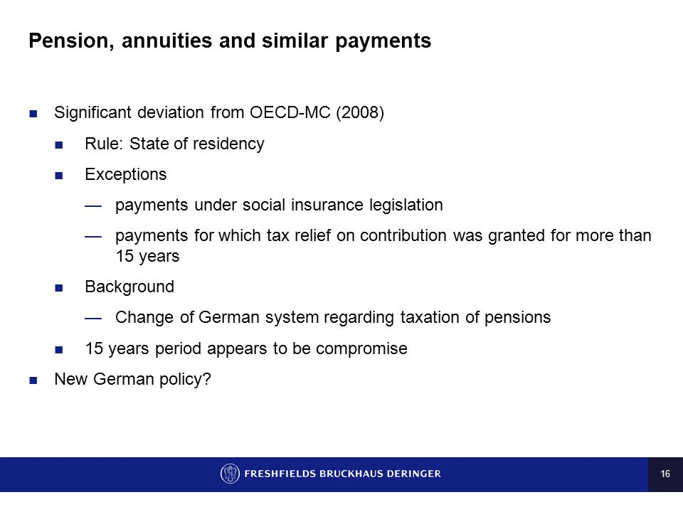 16 Pension, annuities and similar payments Significant deviation from OECD-MC (2008) Rule: State of residency Exceptions —payments under social insura