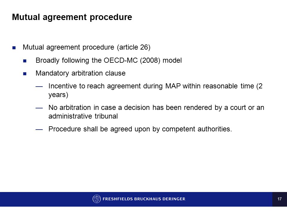 17 Mutual agreement procedure Mutual agreement procedure (article 26) Broadly following the OECD-MC (2008) model Mandatory arbitration clause —Incenti