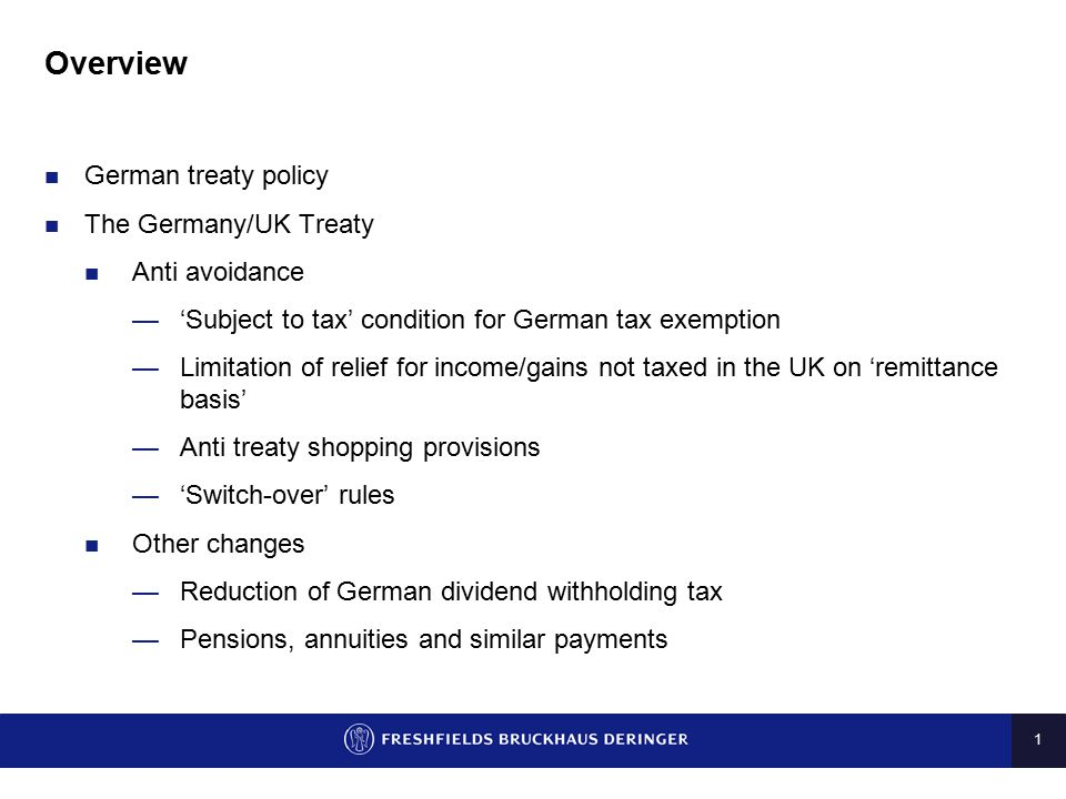 1 Overview German treaty policy The Germany/UK Treaty Anti avoidance —'Subject to tax' condition for German tax exemption —Limitation of relief for in