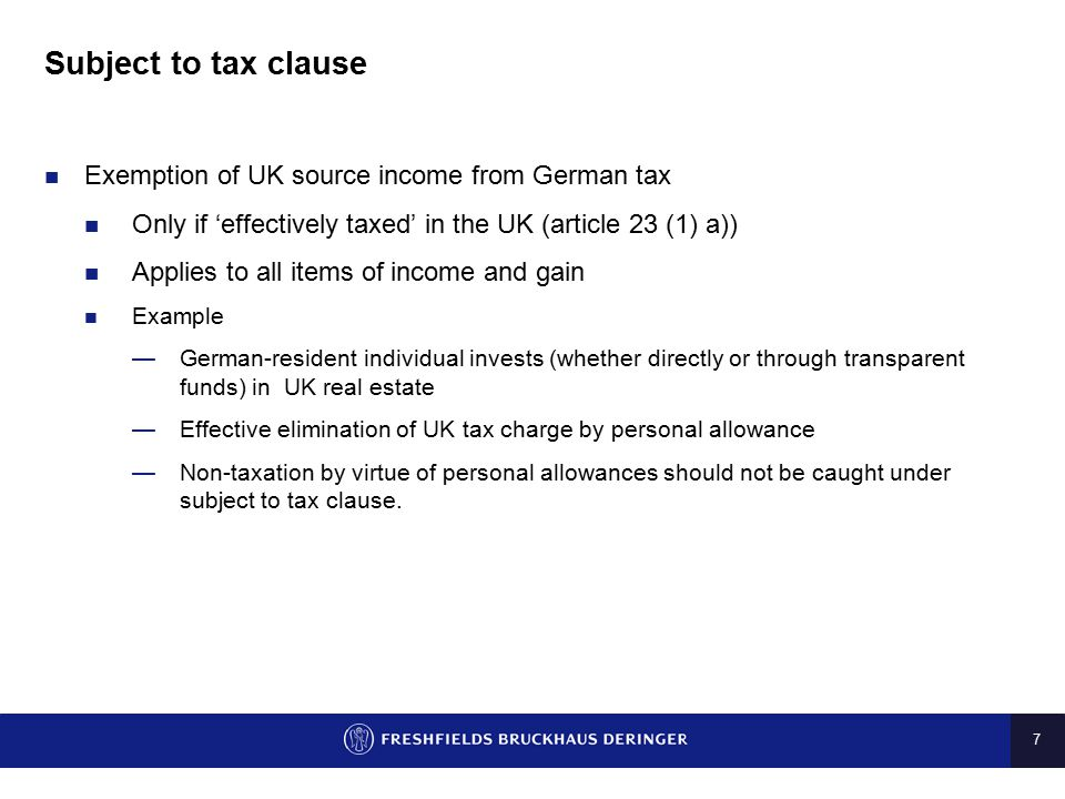 7 Subject to tax clause Exemption of UK source income from German tax Only if 'effectively taxed' in the UK (article 23 (1) a)) Applies to all items o