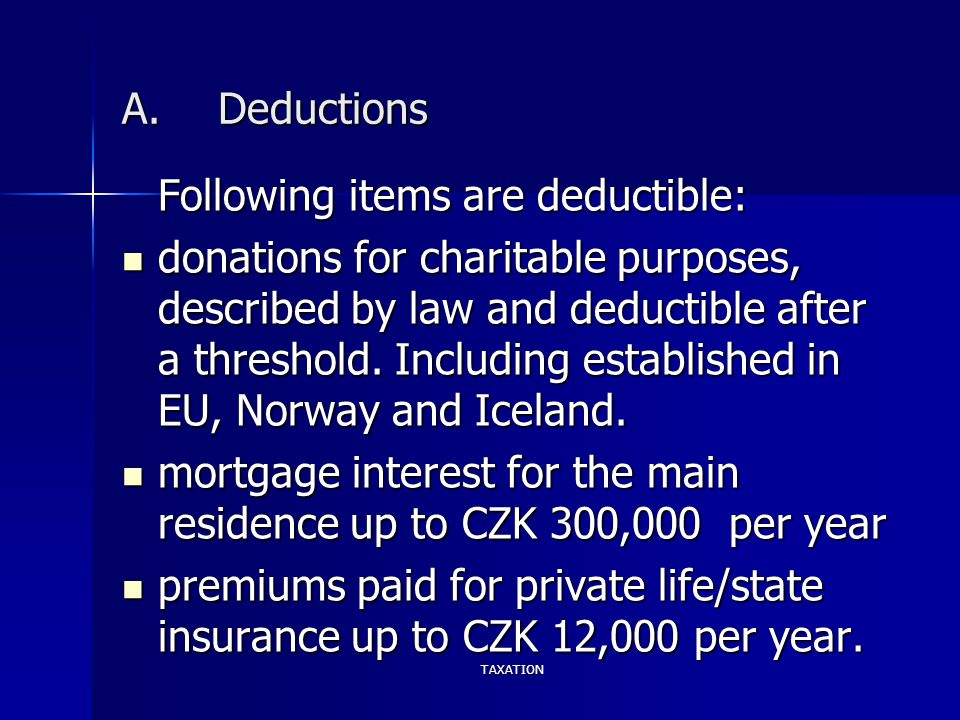 TAXATION A.Deductions Following items are deductible: donations for charitable purposes, described by law and deductible after a threshold. Including