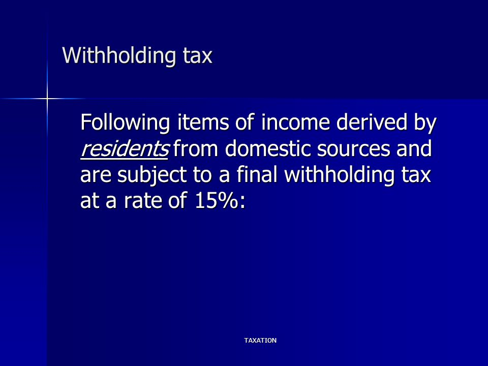 TAXATION Withholding tax Following items of income derived by residents from domestic sources and are subject to a final withholding tax at a rate of 15%: