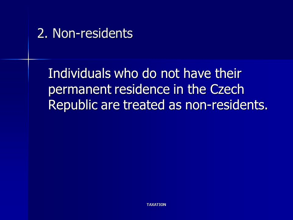 TAXATION 2. Non-residents Individuals who do not have their permanent residence in the Czech Republic are treated as non-residents.