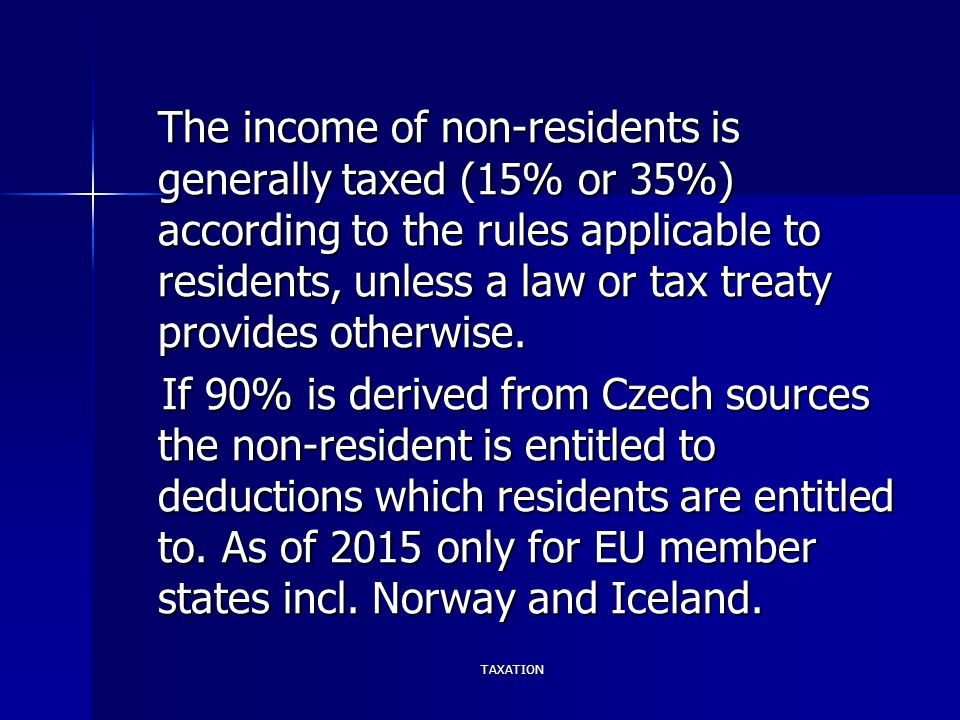 TAXATION The income of non-residents is generally taxed (15% or 35%) according to the rules applicable to residents, unless a law or tax treaty provid