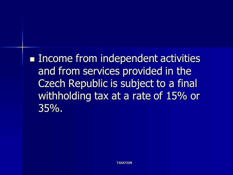TAXATION Income from independent activities and from services provided in the Czech Republic is subject to a final withholding tax at a rate of 15% or