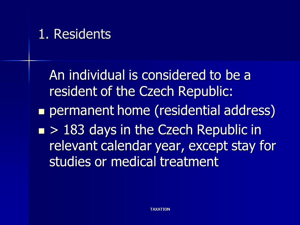 TAXATION 1. Residents An individual is considered to be a resident of the Czech Republic: permanent home (residential address) permanent home (residen