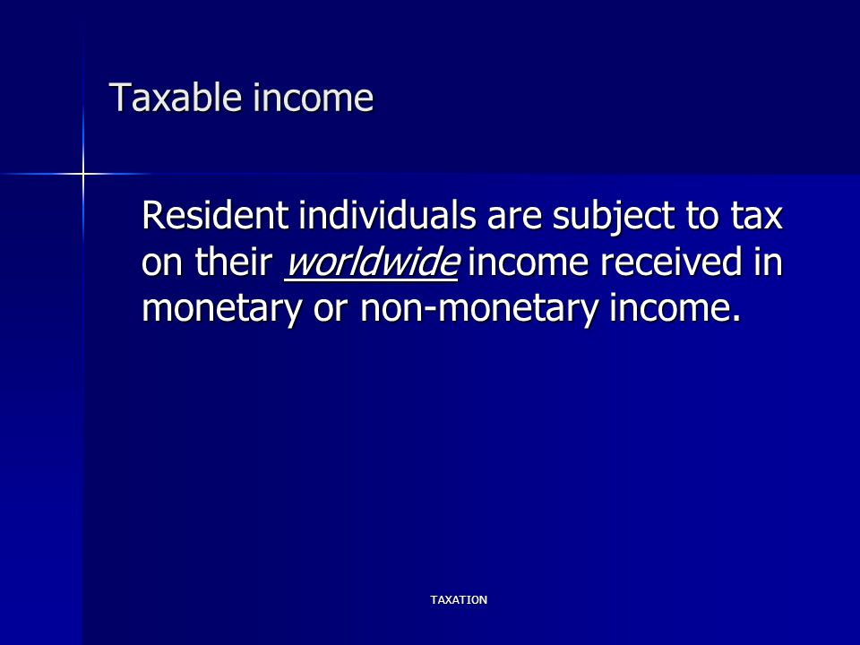 TAXATION Taxable income Resident individuals are subject to tax on their worldwide income received in monetary or non-monetary income.