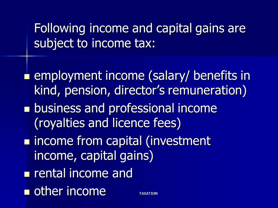 TAXATION Following income and capital gains are subject to income tax: employment income (salary/ benefits in kind, pension, director's remuneration)