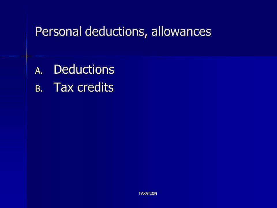 TAXATION Personal deductions, allowances A. Deductions B. Tax credits