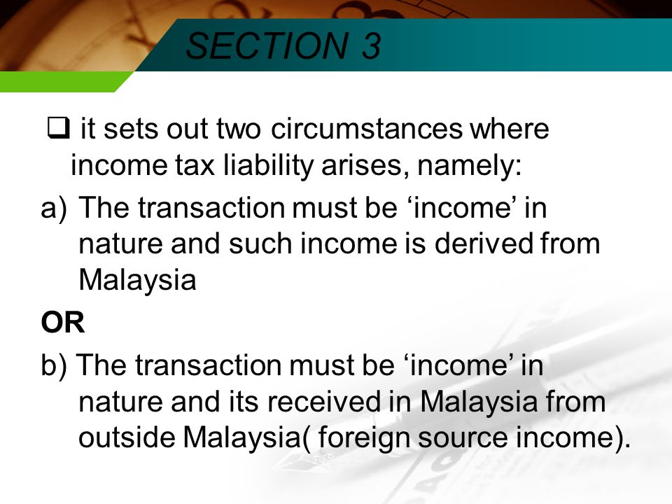 SECTION 3  it sets out two circumstances where income tax liability arises, namely: a)The transaction must be 'income' in nature and such income is derived from Malaysia OR b) The transaction must be 'income' in nature and its received in Malaysia from outside Malaysia( foreign source income).