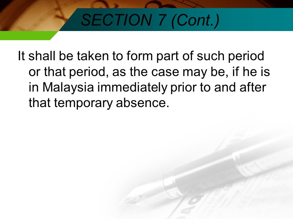 SECTION 7 (Cont.) It shall be taken to form part of such period or that period, as the case may be, if he is in Malaysia immediately prior to and after that temporary absence.