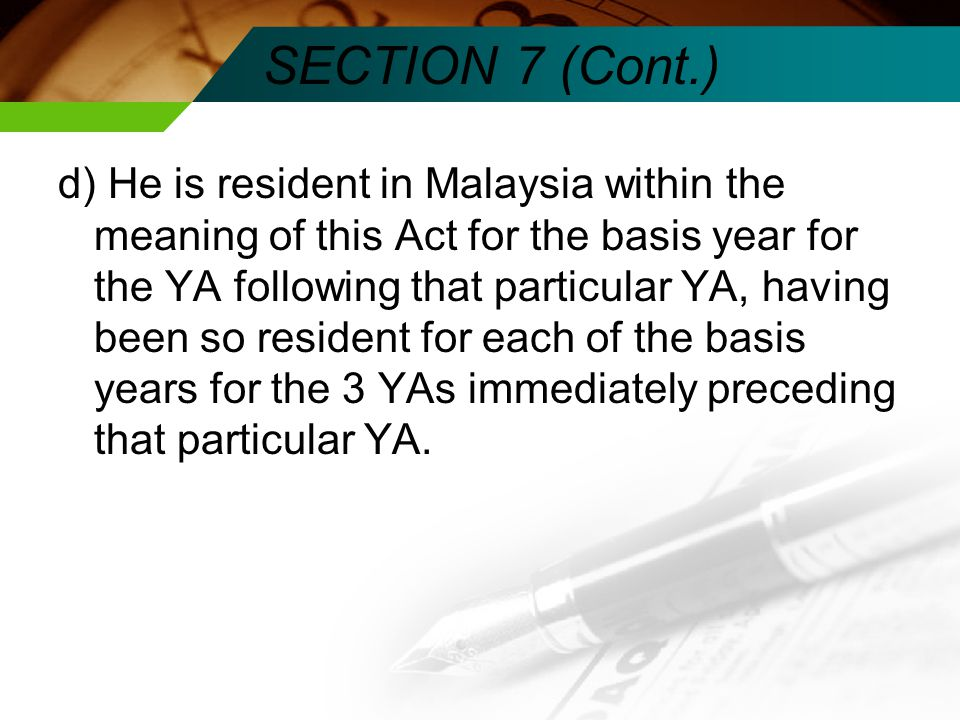 SECTION 7 (Cont.) d) He is resident in Malaysia within the meaning of this Act for the basis year for the YA following that particular YA, having been so resident for each of the basis years for the 3 YAs immediately preceding that particular YA.