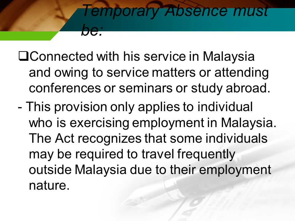 Temporary Absence must be:  Connected with his service in Malaysia and owing to service matters or attending conferences or seminars or study abroad.