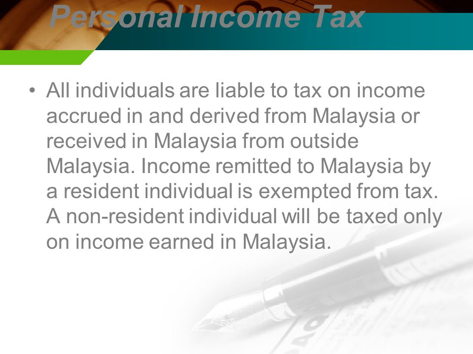 Personal Income Tax All individuals are liable to tax on income accrued in and derived from Malaysia or received in Malaysia from outside Malaysia.