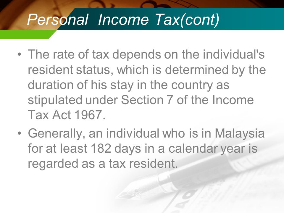 Personal Income Tax(cont) The rate of tax depends on the individual s resident status, which is determined by the duration of his stay in the country as stipulated under Section 7 of the Income Tax Act 1967.