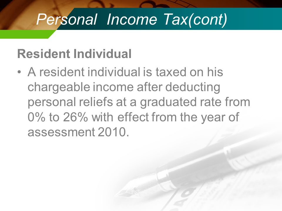 Personal Income Tax(cont) Resident Individual A resident individual is taxed on his chargeable income after deducting personal reliefs at a graduated rate from 0% to 26% with effect from the year of assessment 2010.