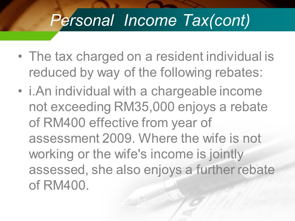 Personal Income Tax(cont) The tax charged on a resident individual is reduced by way of the following rebates: i.An individual with a chargeable income not exceeding RM35,000 enjoys a rebate of RM400 effective from year of assessment 2009.