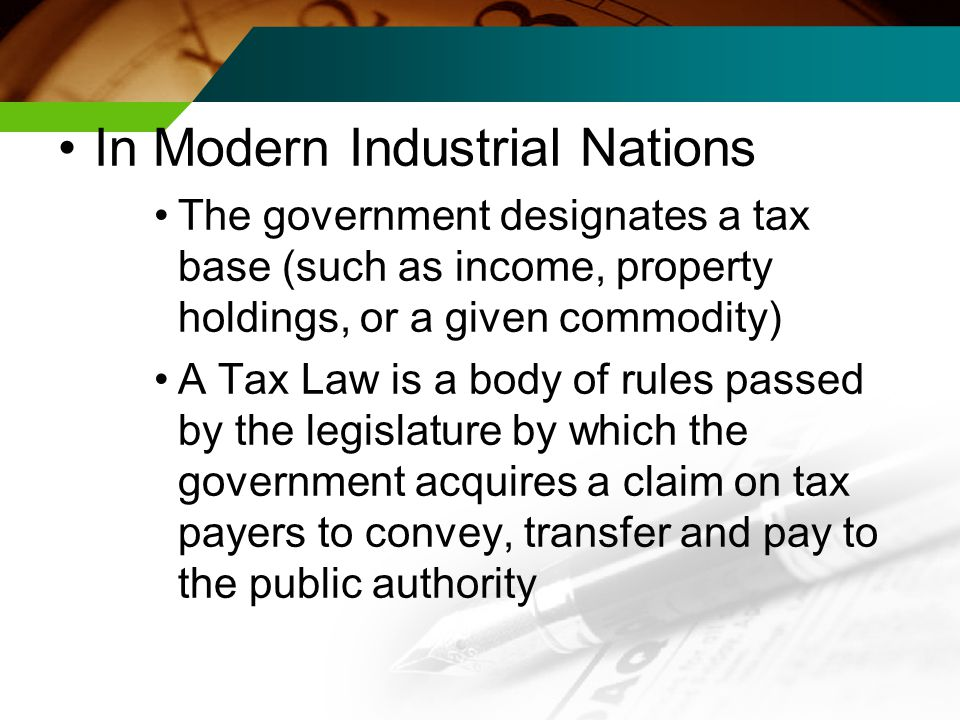 In Modern Industrial Nations The government designates a tax base (such as income, property holdings, or a given commodity) A Tax Law is a body of rules passed by the legislature by which the government acquires a claim on tax payers to convey, transfer and pay to the public authority