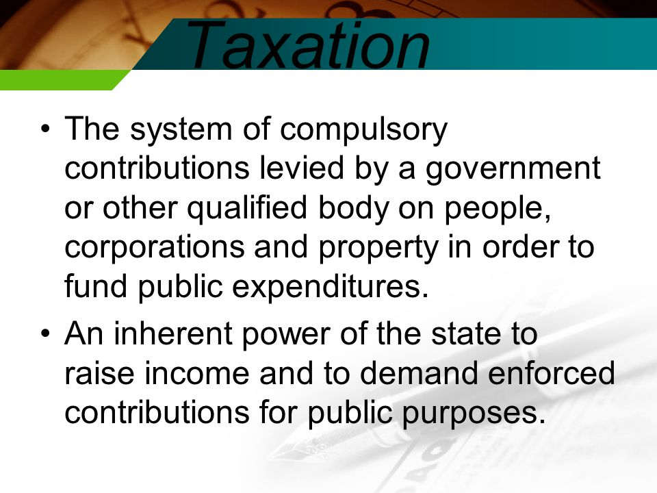 The system of compulsory contributions levied by a government or other qualified body on people, corporations and property in order to fund public expenditures.