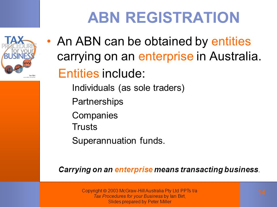 Copyright  2003 McGraw-Hill Australia Pty Ltd PPTs t/a Tax Procedures for your Business by Ian Birt, Slides prepared by Peter Miller 14 ABN REGISTRATION An ABN can be obtained by entities carrying on an enterprise in Australia.