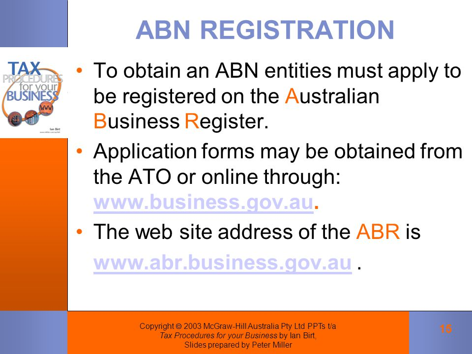 Copyright  2003 McGraw-Hill Australia Pty Ltd PPTs t/a Tax Procedures for your Business by Ian Birt, Slides prepared by Peter Miller 15 ABN REGISTRATION To obtain an ABN entities must apply to be registered on the Australian Business Register.