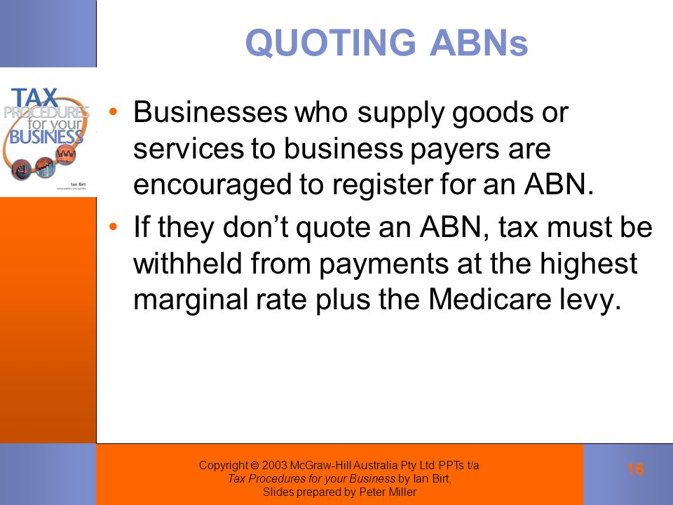 Copyright  2003 McGraw-Hill Australia Pty Ltd PPTs t/a Tax Procedures for your Business by Ian Birt, Slides prepared by Peter Miller 16 QUOTING ABNs Businesses who supply goods or services to business payers are encouraged to register for an ABN.