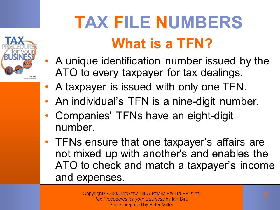Copyright  2003 McGraw-Hill Australia Pty Ltd PPTs t/a Tax Procedures for your Business by Ian Birt, Slides prepared by Peter Miller 2 TAX FILE NUMBERS A unique identification number issued by the ATO to every taxpayer for tax dealings.