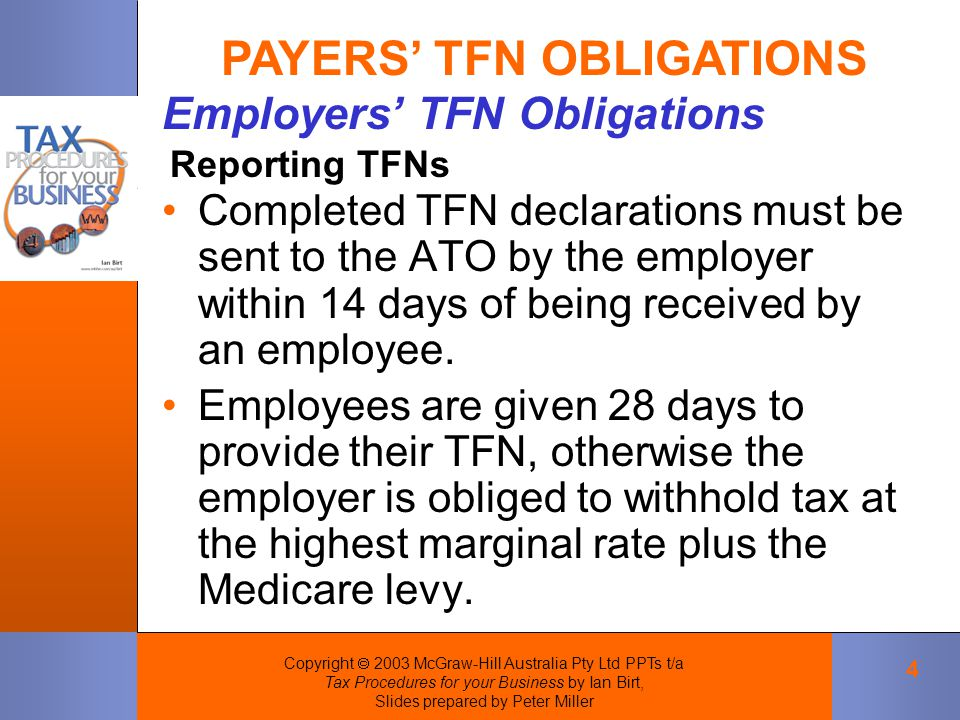 Copyright  2003 McGraw-Hill Australia Pty Ltd PPTs t/a Tax Procedures for your Business by Ian Birt, Slides prepared by Peter Miller 4 Completed TFN declarations must be sent to the ATO by the employer within 14 days of being received by an employee.