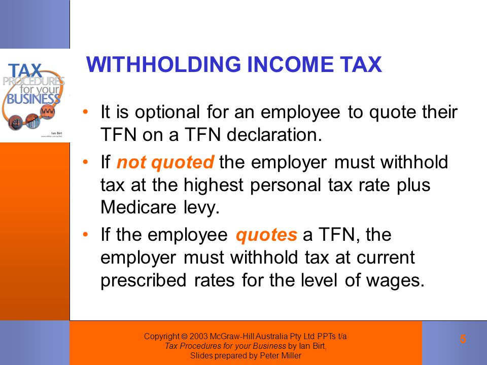 Copyright  2003 McGraw-Hill Australia Pty Ltd PPTs t/a Tax Procedures for your Business by Ian Birt, Slides prepared by Peter Miller 5 It is optional for an employee to quote their TFN on a TFN declaration.