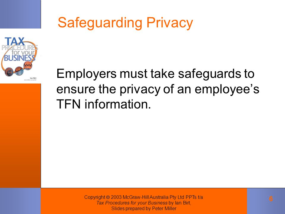 Copyright  2003 McGraw-Hill Australia Pty Ltd PPTs t/a Tax Procedures for your Business by Ian Birt, Slides prepared by Peter Miller 6 Employers must take safeguards to ensure the privacy of an employee's TFN information.