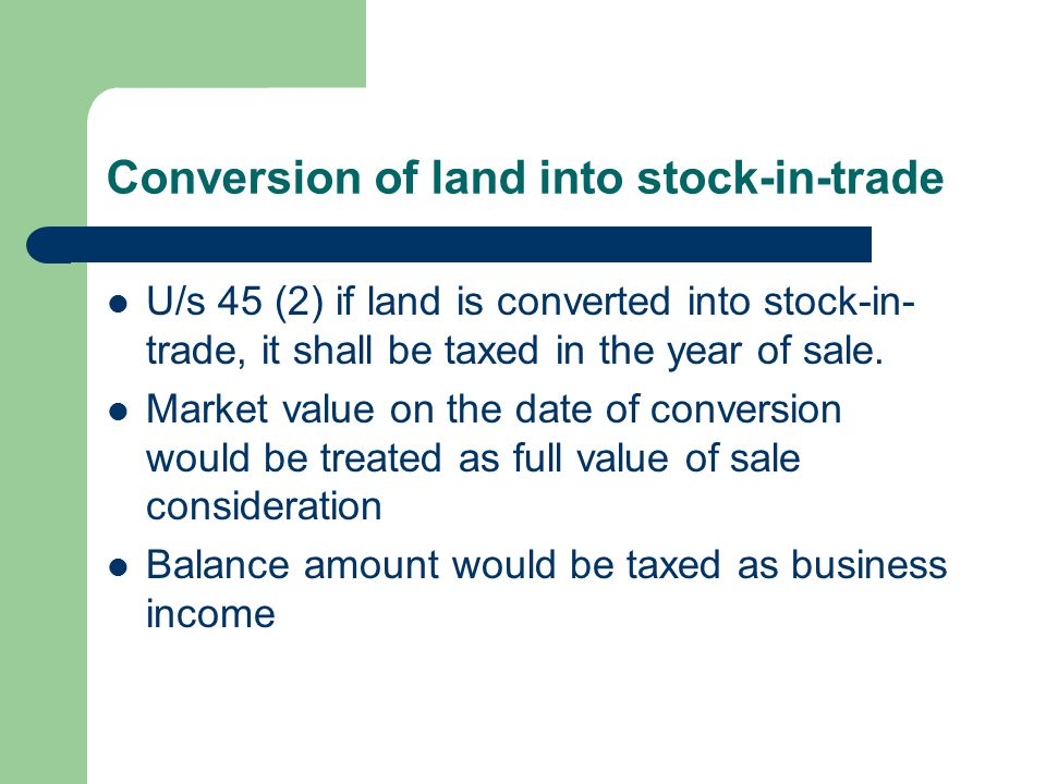 Conversion of land into stock-in-trade U/s 45 (2) if land is converted into stock-in- trade, it shall be taxed in the year of sale.