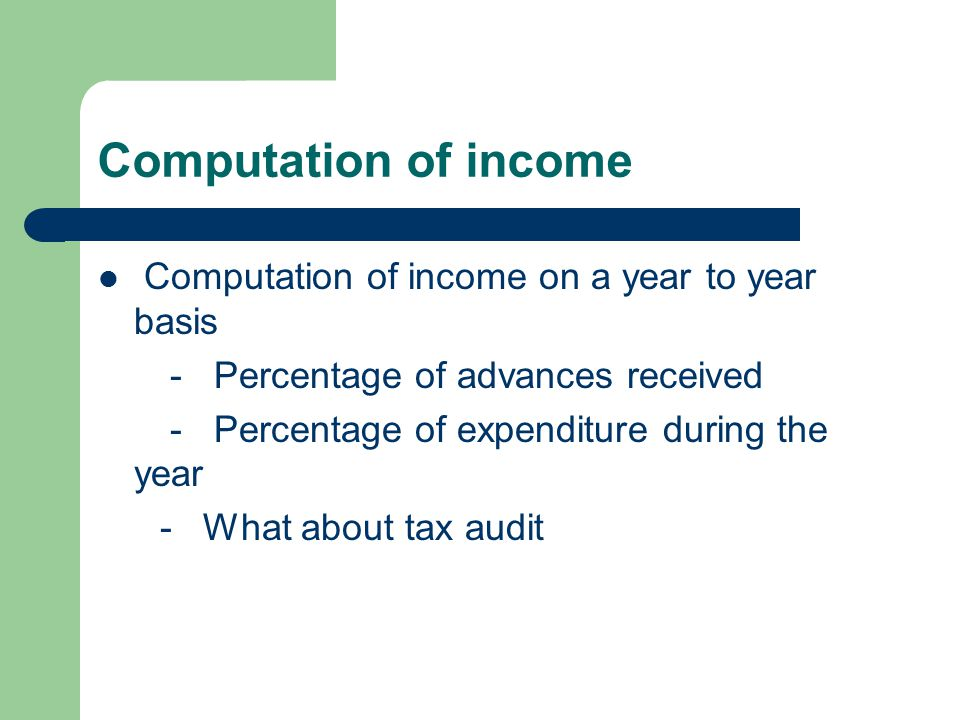 Computation of income Computation of income on a year to year basis - Percentage of advances received - Percentage of expenditure during the year - What about tax audit
