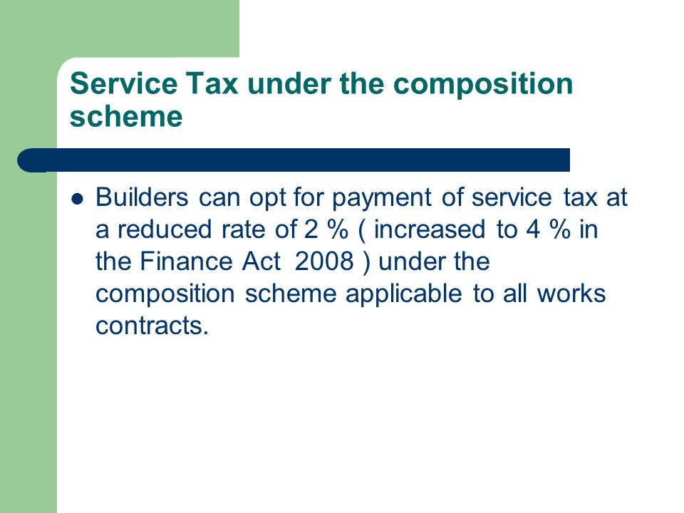 Service Tax under the composition scheme Builders can opt for payment of service tax at a reduced rate of 2 % ( increased to 4 % in the Finance Act 2008 ) under the composition scheme applicable to all works contracts.
