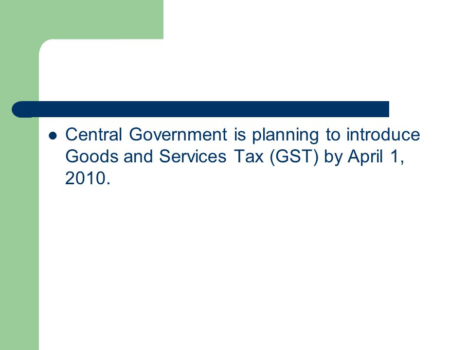 Central Government is planning to introduce Goods and Services Tax (GST) by April 1, 2010.