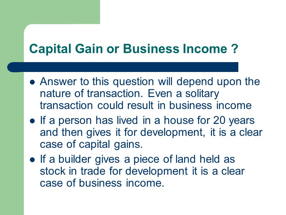 Capital Gain or Business Income ? Answer to this question will depend upon the nature of transaction. Even a solitary transaction could result in busi