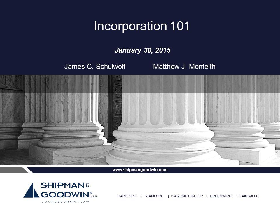 HARTFORD | STAMFORD | WASHINGTON, DC | GREENWICH | LAKEVILLE www.shipmangoodwin.com Incorporation 101 January 30, 2015 James C. Schulwolf Matthew J. M