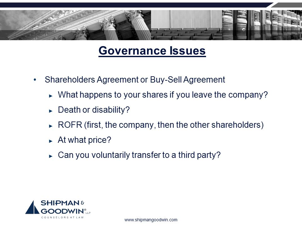 www.shipmangoodwin.com Governance Issues Shareholders Agreement or Buy-Sell Agreement ► What happens to your shares if you leave the company? ► Death